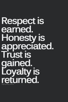 """""""Respect Is Earned. Honesty Is Appreciated. Trust Is Gained. Loyalty Is Returned"""""""