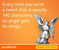 Every time you write a tweet that is exactly 140 characters, an angel gets its wings
