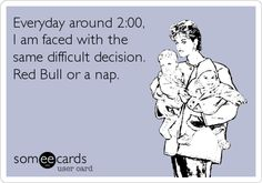 Everyday around 2:00, I am faced with the same difficult decision. Red Bull or a nap.