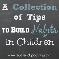 A Collection of Tips to Build Habits in Children. This is great!
