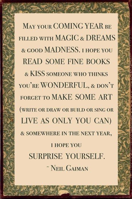 """May your coming year be filled with magic and dreams and good madness. I hope you read some fine books and kiss someone who thinks you're wonderful, and don't forget to make some art (write or draw or build or sing or live as only you can) and somewhere in the next year, I hope you surprise yourself."" - Neil Gaiman"
