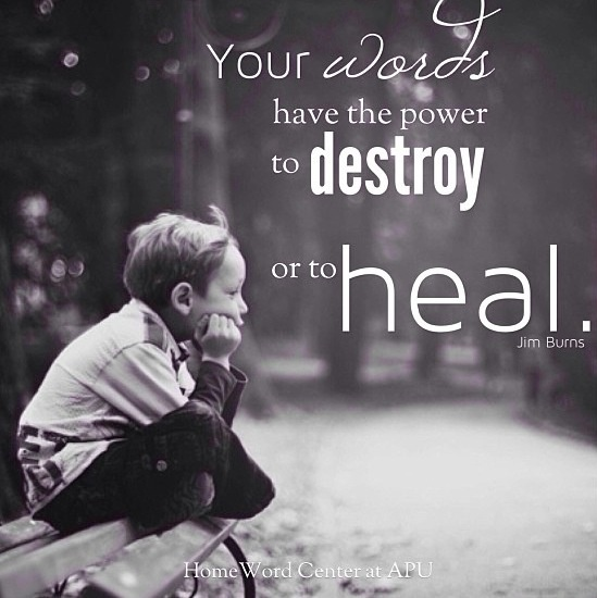 Words have the power to destroy or to heal. Choose to communicate with affection, warmth & encouragement.