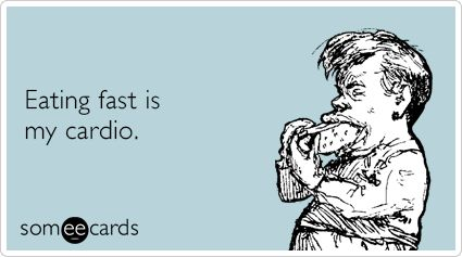 Eating fast is my cardio.