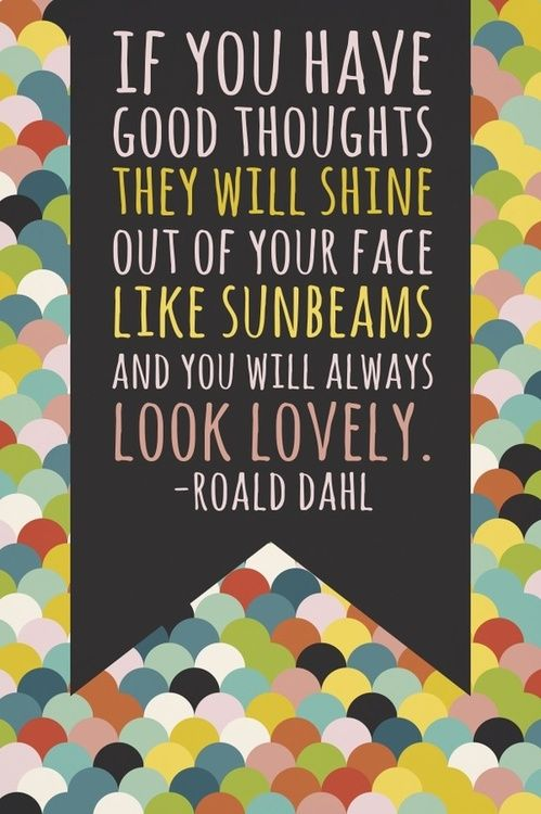"""If you have good thoughts they will shine of out of your face like sunbeams and you will always look lovely."" -Roald Dahl  Have a beautiful weekend, everyone."