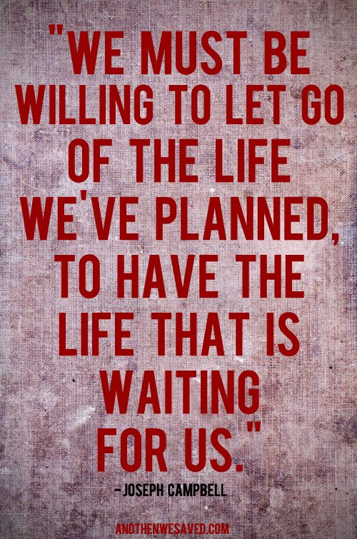 We must let go of the life we've planned, to have the life that is waiting for us. -Joseph Campbell