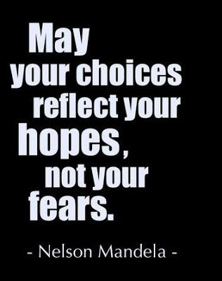 "One to think about today. :: ""May your choices reflect your hopes, not your fears."" Nelson Mandela"