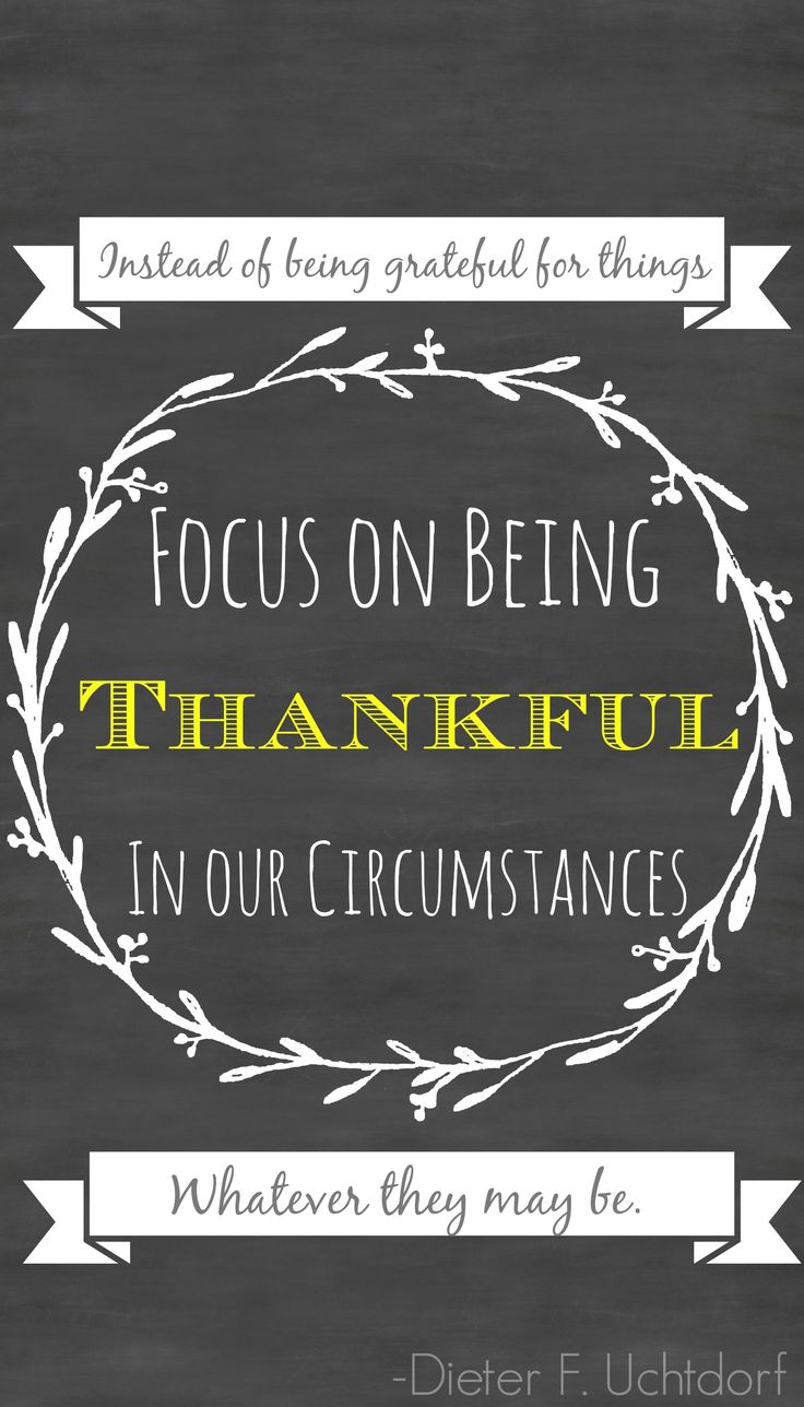 """See gratitude as a disposition, a way of life that stands independent of our current situation. ... Focus on being thankful in our circumstances—whatever they may be. ... Choose to be grateful, no matter what."" From President Uchtdorf's http://pinterest.com/pin/24066179228856353 general conference http://facebook.com/pages/General-Conference-of-The-Church-of-Jesus-Christ-of-Latter-day-Saints/223271487682878 message http://lds.org/general-conference/2014/04/grateful-in-any-circumstances"