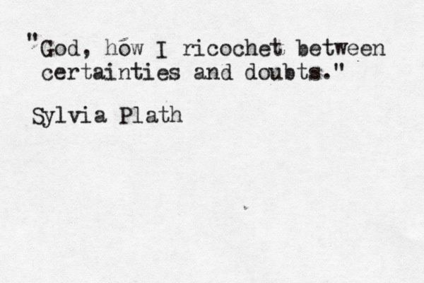 "Sylvia Plath quote | ""God, how I ricochet between certainties and doubts."""