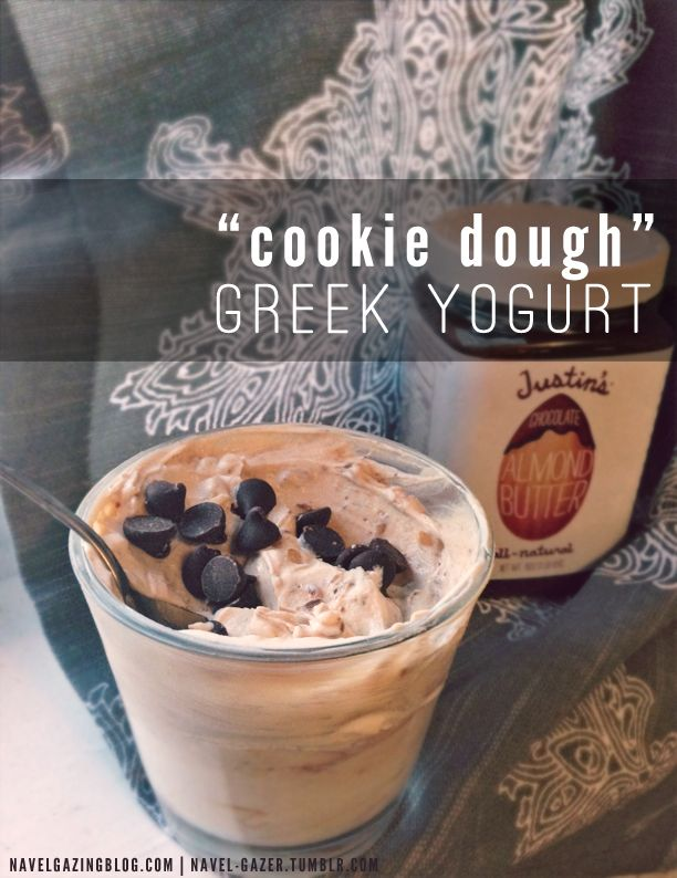 """Cookie Dough"" Greek Yogurt    1 individual container of nonfat, plain Greek yogurt  1 tbsp nut butter (peanut butter, hazelnut butter or something like the chocolate almond butter pictured above)  Optional: 1 tsp mini chocolate or dark chocolate chips; 1 tsp brown sugar  Stir all ingredients together in a glass or chilled bowl until well combined. Top with chocolate chips or brown sugar."
