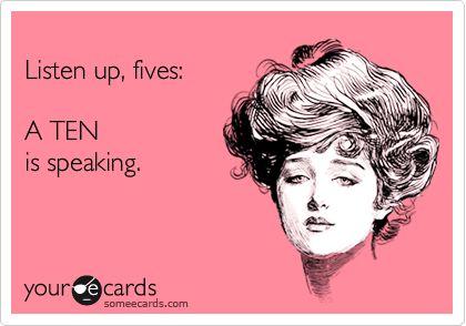 Listen up, fives: A TEN is speaking.