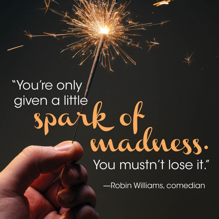 """You're only given a little spark of madness. You mustn't lose it."" —Robin Williams, comedian HealthMonitor.com"