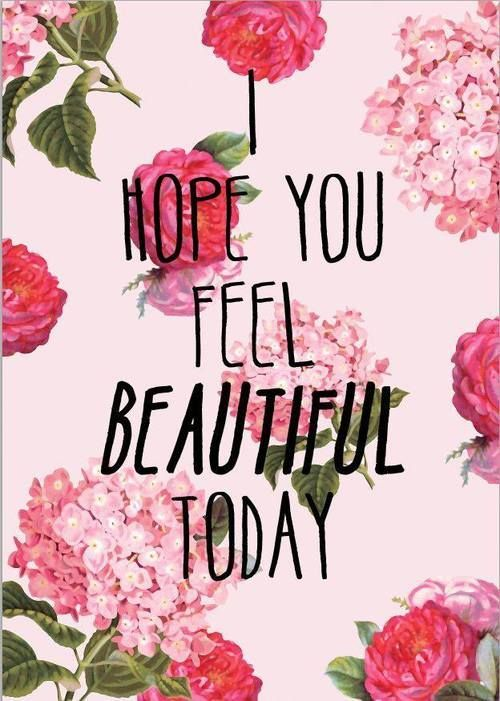 I hope you feel beatiful today.