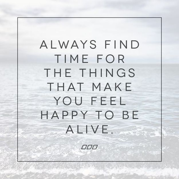 Always find time for the things that make you feel happy to be alive.