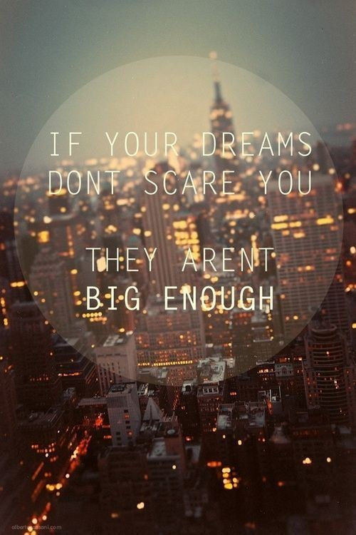 Think big! If your dreams don't scare you, they aren't big enough! #quote