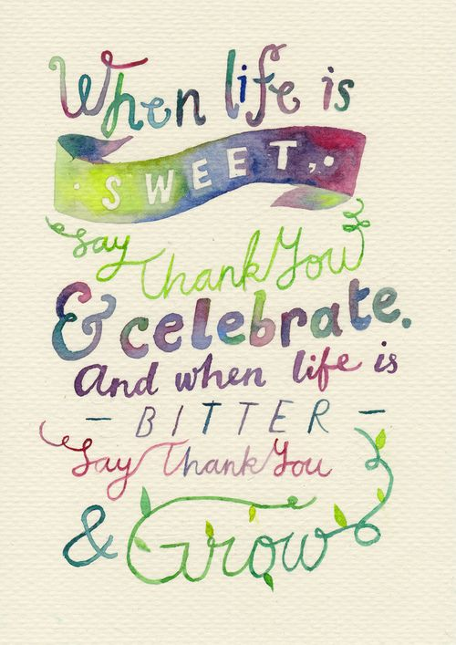 When Life is Sweet Say Thank You & Celebrate, and When Life is Bitter, Say Thank You & Grow