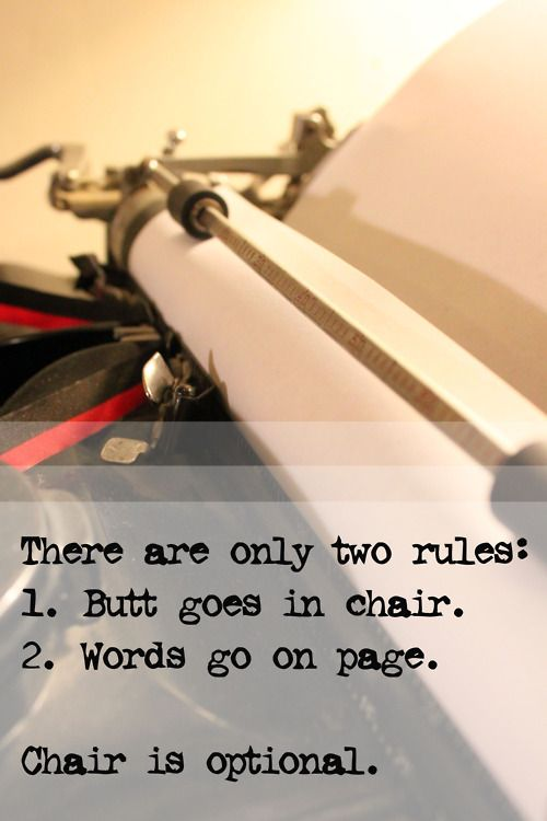 There are only two rules: 1. Butt goes in chair. 2. Words go on page. Chair is optional