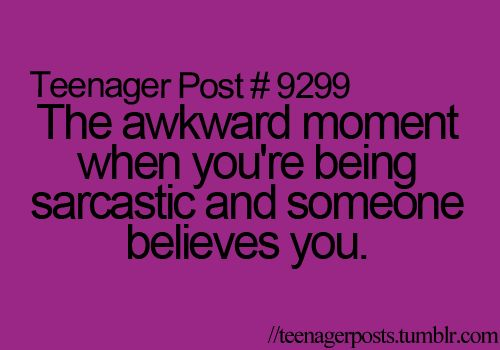 Or the even more awkward moment when you think someone is being sarcastic...and they're not.