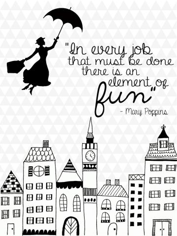 "Love this Mary Poppins quote for my office. ""In every job that must be done, there is an element of fun."""