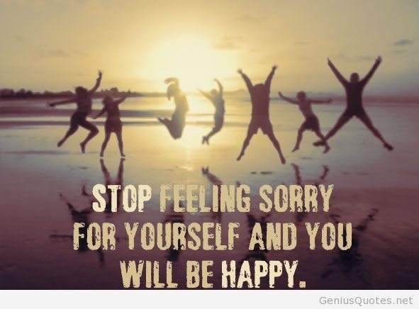 Stop Feeling Sorry Yourself