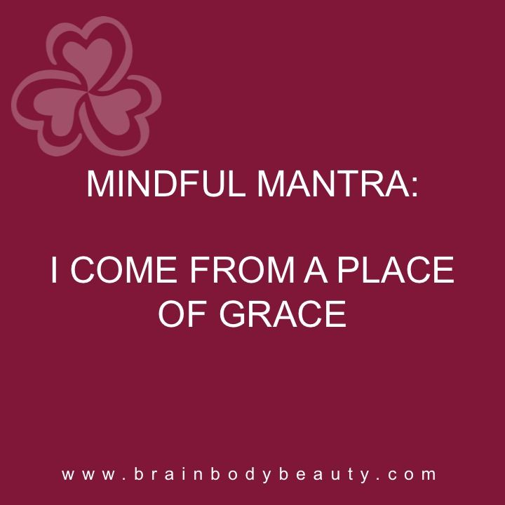 this weeks Mindful Mantra: I COME FROM A PLACE OF GRACE  http://www.brainbodybeauty.com/post/monday-mantra-i-come-from-a-place-of-grace