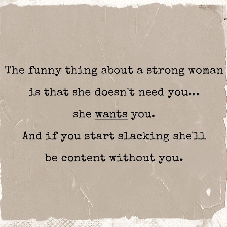 A strong woman wants you, she doesn't need you.