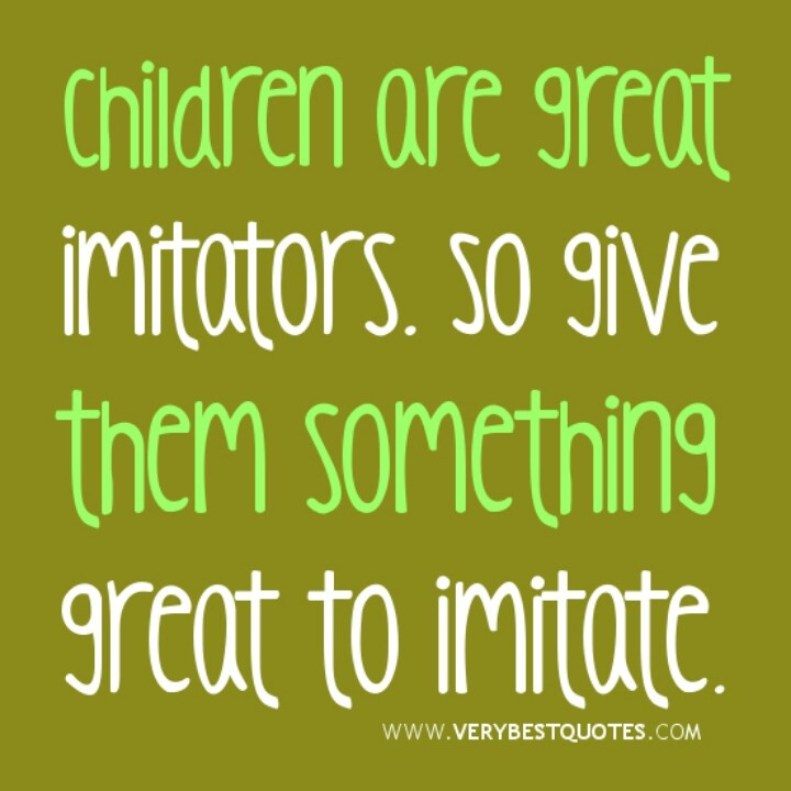 "They will imitate you to a ""t""..such a great quote. wish i could help some kids I know. Their mother is need of some help."