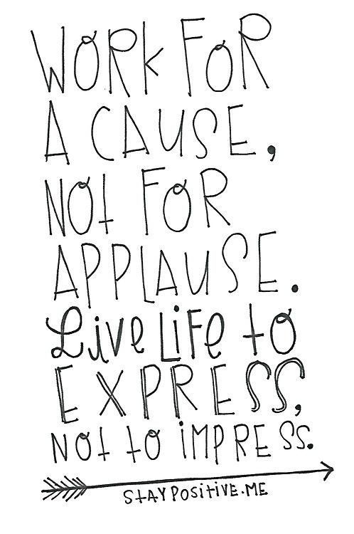 Work for a cause, not for applause. Live life to express, not to impress.