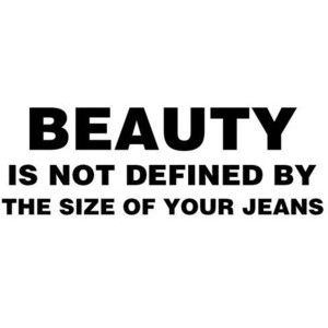 beauty isn't decided by the size of your jeans. Be healthy, live and eat healthy comparative to no one but Jesus. Every body is different, simply be confident in yours. - Steven Valentine