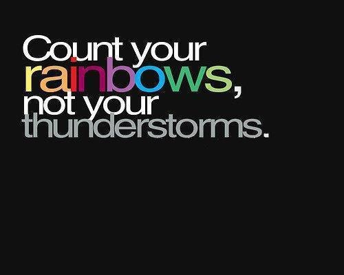 Count your rainbows, not your thunderstorms