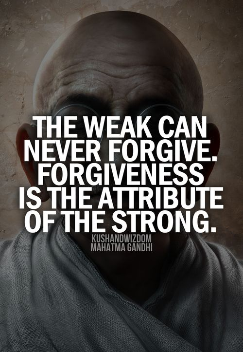 "The weak can never forgive. Forgiveness is the attribute of the strong .""Gandhi"".  I will continue to pray."