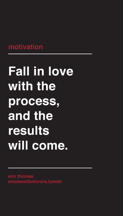 Fall in love with the process, and the results will come.  <3