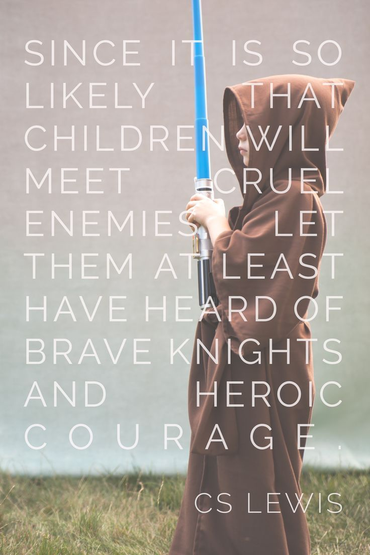 """Since it is so likely that (children) will meet cruel enemies, let them at least have heard of brave knights and heroic courage. Otherwise you are making their destiny not brighter but darker.""C.S. Lewis"