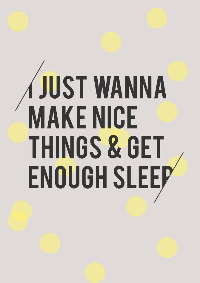 I just want to make nice things and get enough sleep quote