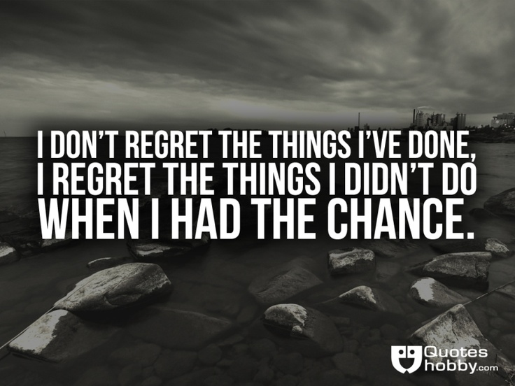 I Regret Chance Have I Done Wen Things Things Didnt I I Do Regret Dont I Had