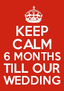 KEEP CALM 6 MONTHS TILL OUR WEDDING
