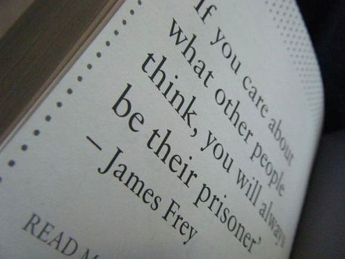 James Frey. If you care about what other people think, you will always be their prisoner. #quote