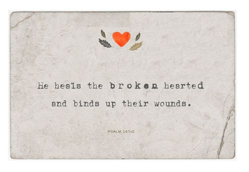 He heals the broken hearted and binds up their wounds..~Psalm 147:3