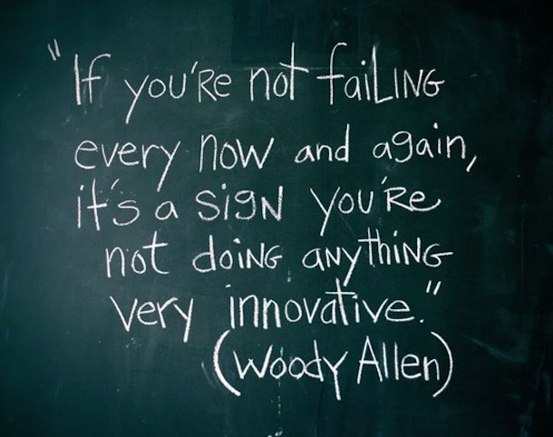 """If you're not failing every now and again it's a sign you're not doing anything very innovative."" (Woody Allen)"