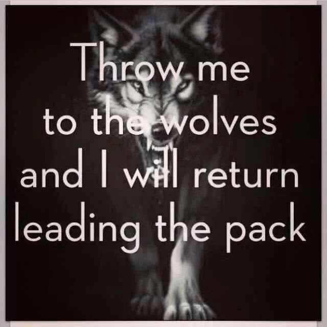 Throw me to the wolves  and I will return leading the pack.....