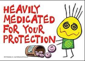 Heavily medicated for your protection