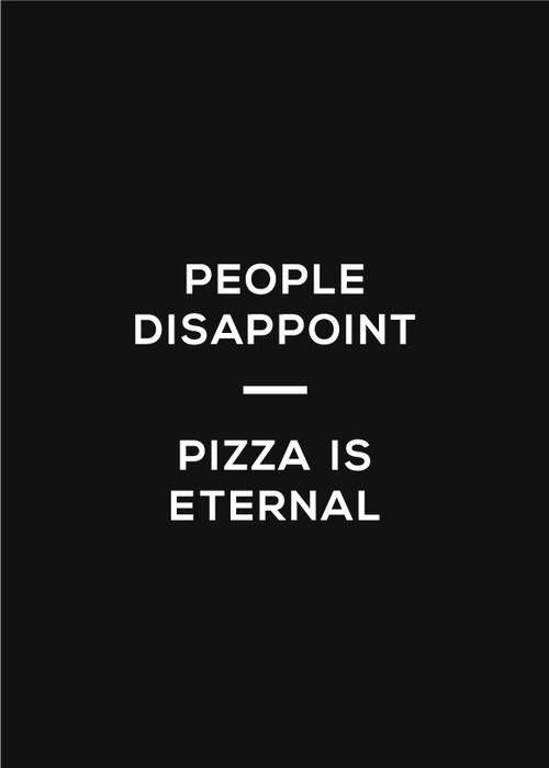 Pizza is eternal.