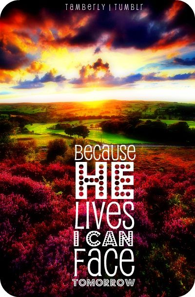 Because He lives, I can face tomorrow,  Because He lives, all fear is gone;  Because I know He holds the future,  And life is worth the living,  Just because He lives!