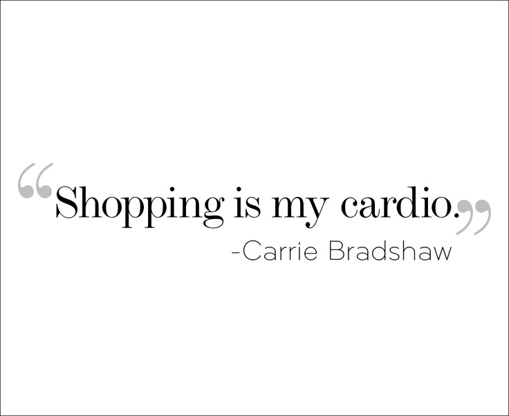Shopping is my cardio, Carrie Bradshaw