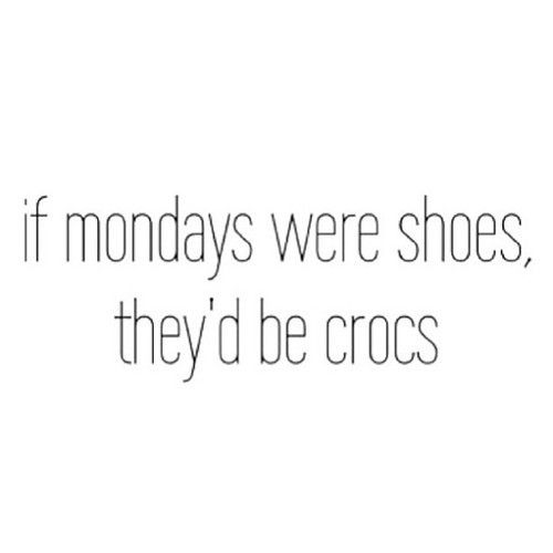 If mondays were shoes theyd be crocs quotes quote monday monday quotes