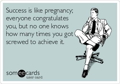 Success is like pregnancy; everyone congratulates you, but no one knows how many times you got screwed to achieve it.