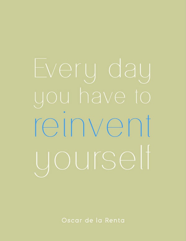 Everyday you have to reinvent yourself. -Oscar de la Renta