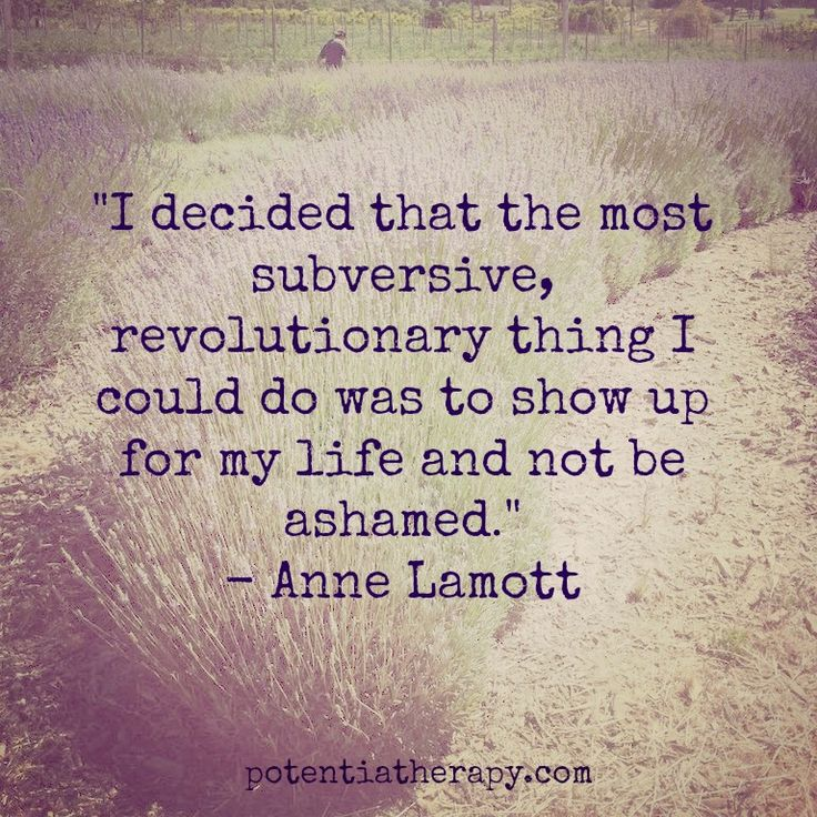 """"""" I decided that the most subversive, revolutionary thing I could do was to show up for my life and not be ashamed."""" ~ Anne Lamott. #life #quote #courage"""