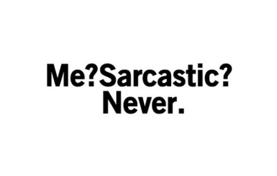 Me? Sarcastic? Never.  (if you don't get that... there's no hope for you)