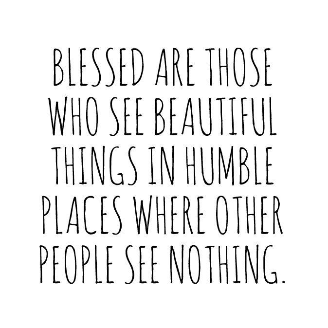 Blessed are those who see beautiful things in humble places #quotes