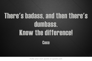 There's badass, and then there's dumbass. Know the difference!